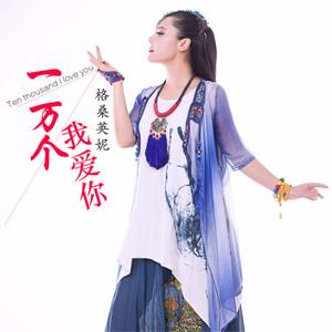 一万个我爱你(热度:210)由骄阳翻唱,原唱歌手格桑英妮