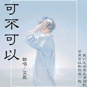 可不可以(热度:17)由玉临阁陈少翻唱,原唱歌手艾辰