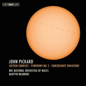 PICKARD, J.: Sixteen Sunrises / Symphony No. 5 / Concertante Variations (BBC National Orchestra of Wales, Brabbins)